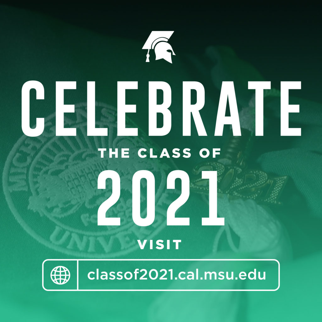 Celebrate the class of 2021! Visit classof2021.CAL.MSU.EDU